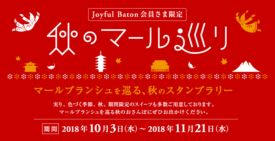 """Joyful Baton会員さま限定スタンプラリー """"秋のマール巡り"""" 2018年10月3日(水) 〜 2018年11月21日(水) 実り、色づく季節、秋。期間限定のスイーツも多数ご用意しております。マールブランシュを巡る秋のおさんぽにぜひお出かけください。"""
